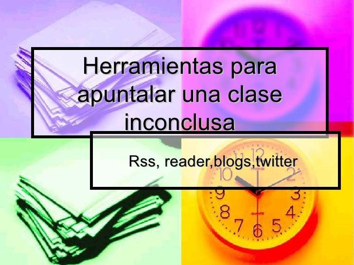 Herramientas para apuntalar una clase inconclusa Rss, reader,blogs,twitter