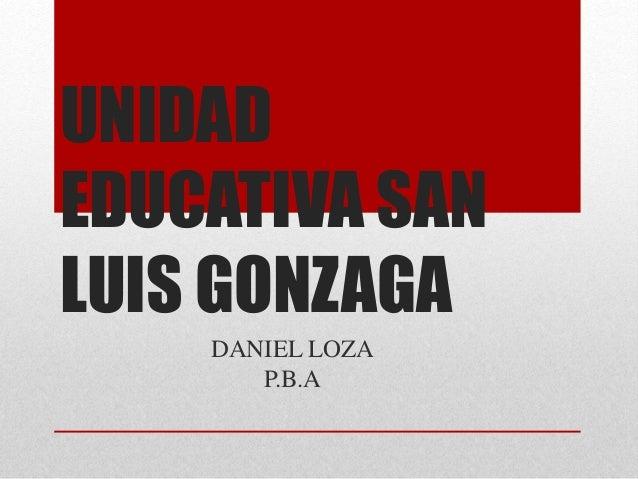 UNIDAD  EDUCATIVA SAN  LUIS GONZAGA  DANIEL LOZA  P.B.A