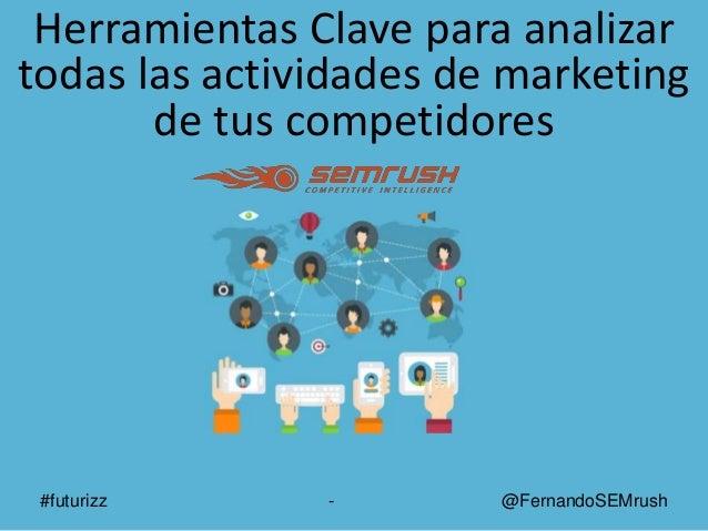 #futurizz - @FernandoSEMrush Herramientas Clave para analizar todas las actividades de marketing de tus competidores