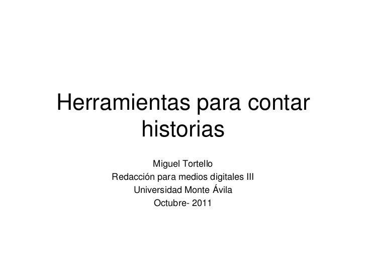 Herramientas para contar       historias              Miguel Tortello     Redacción para medios digitales III         Univ...