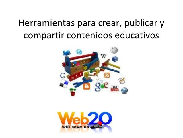 Herramientas para crear, publicar y compartir contenidos educativos Con la web 2.0