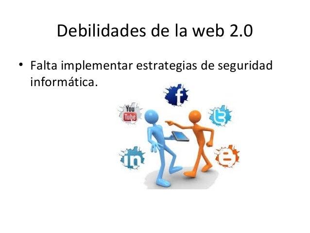 Debilidades de la web 2.0 • Falta implementar estrategias de seguridad informática.