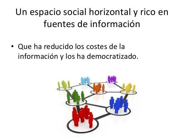 Un espacio social horizontal y rico en fuentes de información • Que ha reducido los costes de la información y los ha demo...