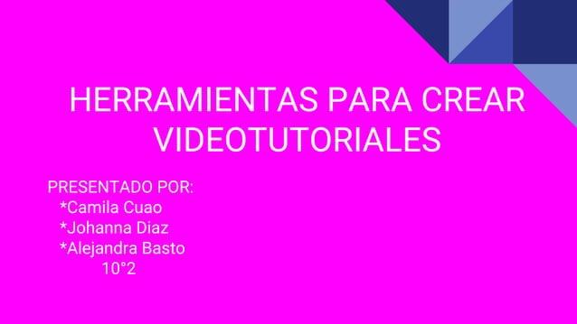 HERRAMIENTAS PARA CREAR VIDEOTUTORIALES PRESENTADO POR: *Camila Cuao *Johanna Diaz *Alejandra Basto 10°2