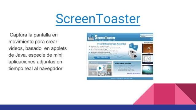 ScreenToaster Captura la pantalla en movimiento para crear videos, basado en applets de Java, especie de mini aplicaciones...
