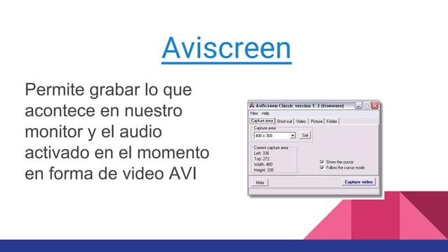 Aviscreen Permite grabar lo que acontece en nuestro monitor y el audio activado en el momento en forma de video AVI
