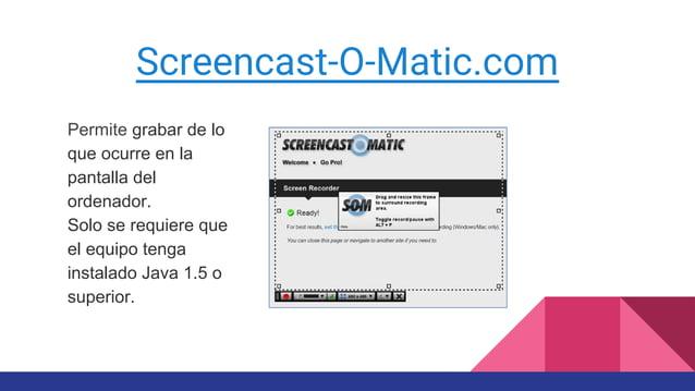 Screencast-O-Matic.com Permite grabar de lo que ocurre en la pantalla del ordenador. Solo se requiere que el equipo tenga ...