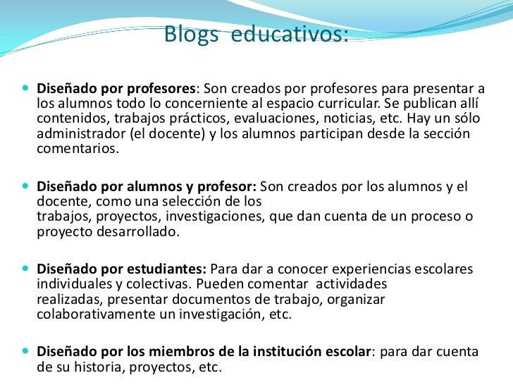 Blogs  educativos:<br />Diseñado por profesores: Son creados por profesores para presentar a los alumnos todo lo concernie...