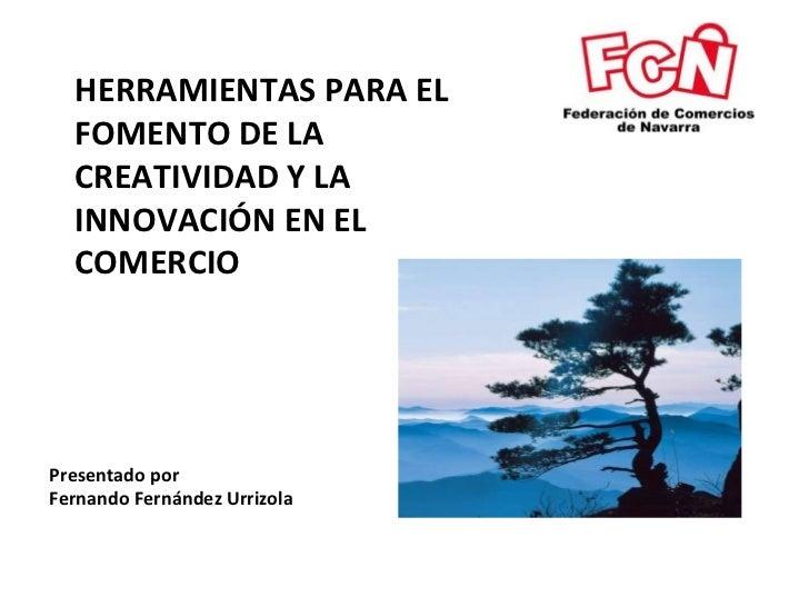 HERRAMIENTAS PARA EL FOMENTO DE LA CREATIVIDAD Y LA INNOVACIÓN EN EL COMERCIO  Presentado por  Fernando Fernández Urrizola