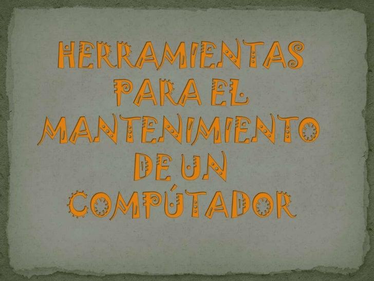 HERRAMIENTAS PARA EL MANTENIMIENTO DE UN COMPÚTADOR<br />