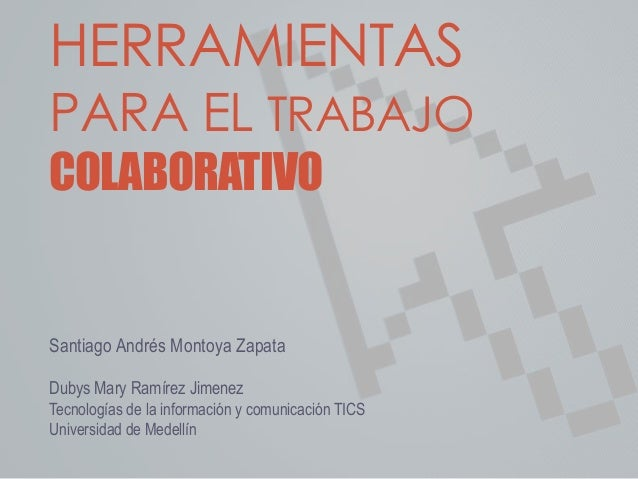 HERRAMIENTAS  PARA EL TRABAJO  COLABORATIVO  Santiago Andrés Montoya Zapata  Dubys Mary Ramírez Jimenez  Tecnologías de la...