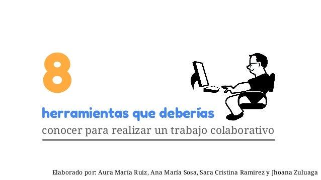 Elaborado por: Aura María Ruiz, Ana María Sosa, Sara Cristina Ramirez y Jhoana Zuluaga 8herramientas que deberías conocer ...