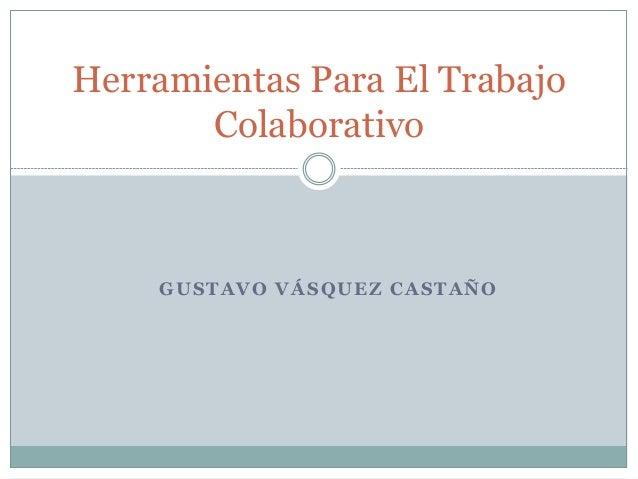 Herramientas Para El Trabajo  Colaborativo  GUSTAVO VÁSQUEZ CASTAÑO