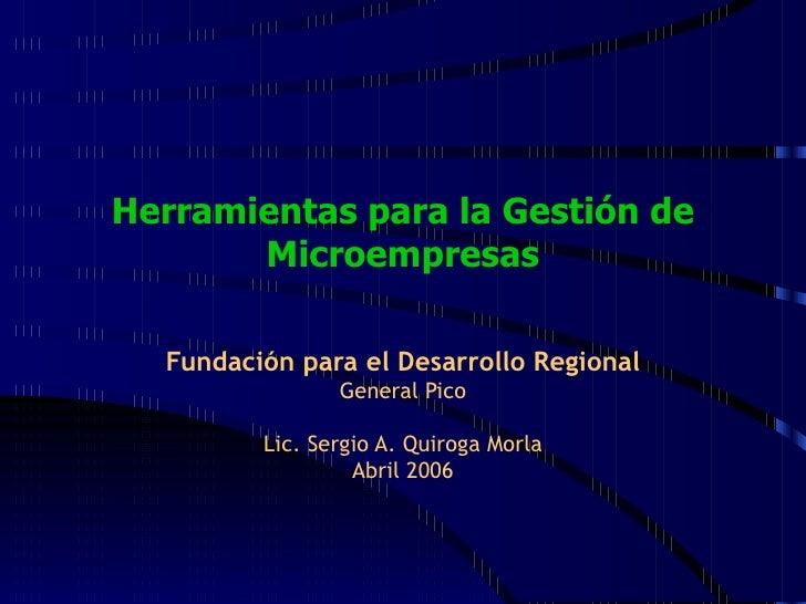 Herramientas para la Gestión de Microempresas Fundación para el Desarrollo Regional General Pico Lic. Sergio A. Quiroga Mo...