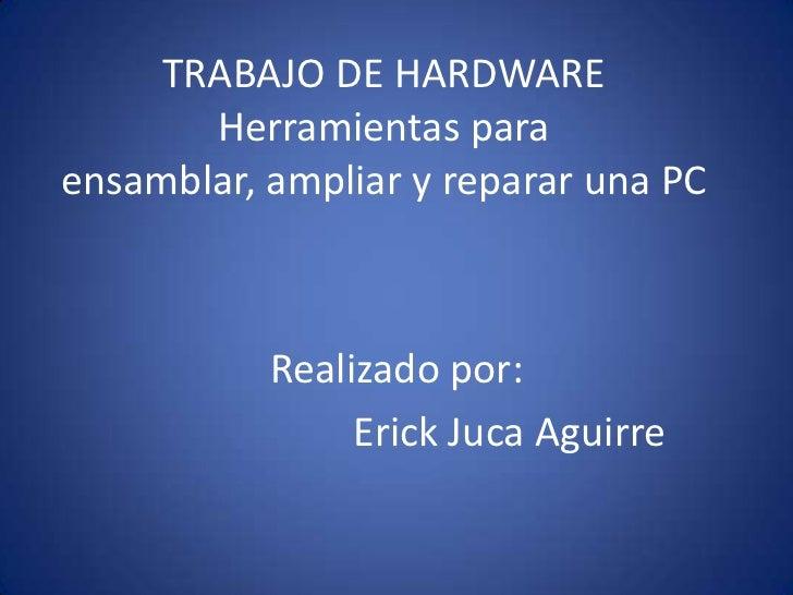 TRABAJO DE HARDWAREHerramientas para ensamblar, ampliar y reparar una PC<br />Realizado por:<br />Erick Juca Aguirre<br />