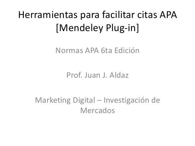 Herramientas para facilitar citas APA [Mendeley Plug-in] Normas APA 6ta Edición Prof. Juan J. Aldaz Marketing Digital – In...