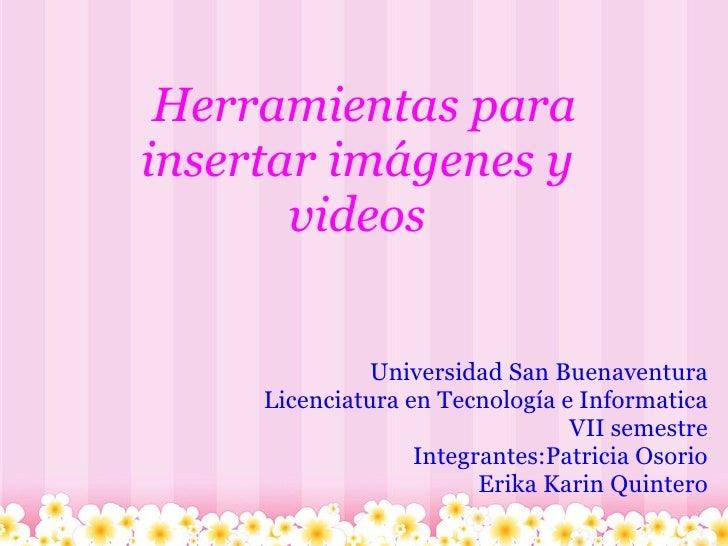Herramientas para insertar imágenes y videos Universidad San Buenaventura Licenciatura en Tecnología e Informatica ...