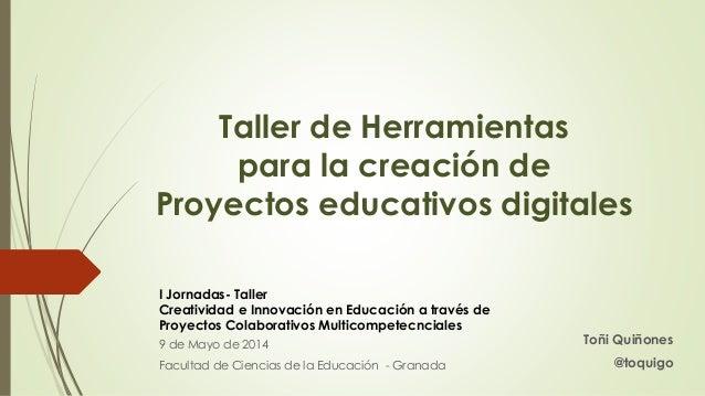 Taller de Herramientas para la creación de Proyectos educativos digitales Toñi Quiñones @toquigo I Jornadas- Taller Creati...