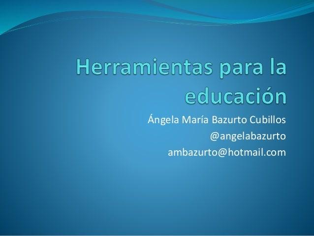 Ángela María Bazurto Cubillos @angelabazurto ambazurto@hotmail.com