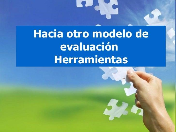 Hacia otro modelo de evaluación  Herramientas