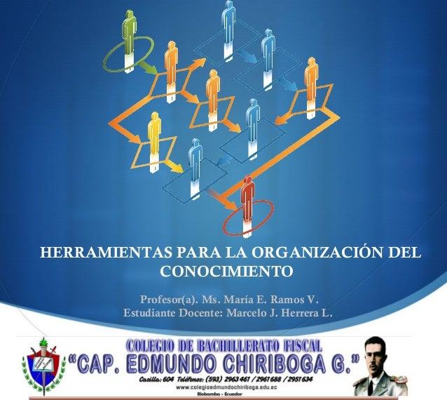  HERRAMIENTAS PARA LA ORGANIZACIÓN DEL CONOCIMIENTO Profesor(a). Ms. María E. Ramos V. Estudiante Docente: Marcelo J. Her...
