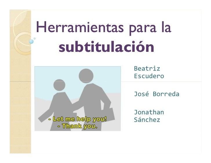 Herramientas para la   subtitulación              Beatriz              Escudero              José Borreda              Jon...
