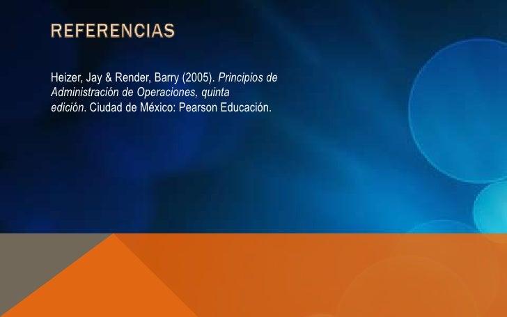Heizer, Jay & Render, Barry (2005). Principios deAdministración de Operaciones, quintaedición. Ciudad de México: Pearson E...
