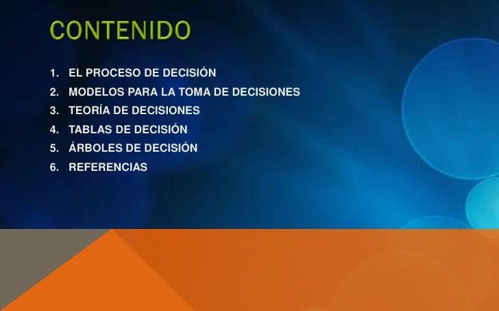 1. EL PROCESO DE DECISIÓN2. MODELOS PARA LA TOMA DE DECISIONES3. TEORÍA DE DECISIONES4. TABLAS DE DECISIÓN5. ÁRBOLES DE DE...