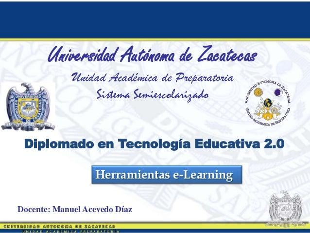 Herramientas e-LearningUniversidad Autónoma de ZacatecasUnidad Académica de PreparatoriaSistema SemiescolarizadoDocente: M...