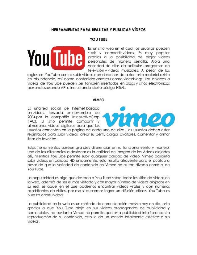 HERRAMIENTAS PARA REALIZAR Y PUBLICAR VÍDEOS  YOU TUBE  Es un sitio web en el cual los usuarios pueden subir y compartir v...