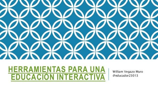 HERRAMIENTAS PARA UNA EDUCACIÓN INTERACTIVA William Vegazo Muro @educador23013