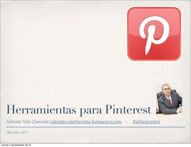 Herramientas para Pinterest    Alfredo Vela Zancada (alfredovela@revista formacion.com   -   @alfredovela)    Diciembre 20...