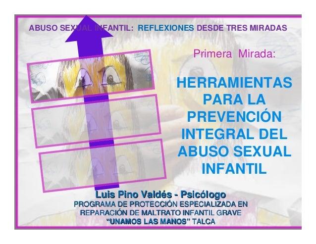 ABUSO SEXUAL INFANTIL: REFLEXIONES DESDE TRES MIRADAS  Primera Mirada:  HERRAMIENTAS PARA LA PREVENCIÓN INTEGRAL DEL ABUSO...