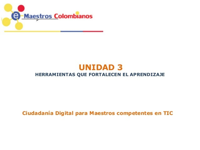 UNIDAD 3 HERRAMIENTAS QUE FORTALECEN EL APRENDIZAJE Ciudadanía Digital para Maestros competentes en TIC