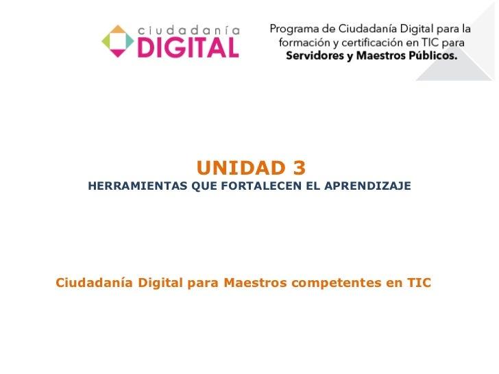 UNIDAD 3    HERRAMIENTAS QUE FORTALECEN EL APRENDIZAJECiudadanía Digital para Maestros competentes en TIC