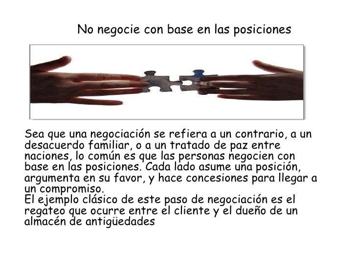 No negocie con base en las posicionesSea que una negociación se refiera a un contrario, a undesacuerdo familiar, o a un tr...