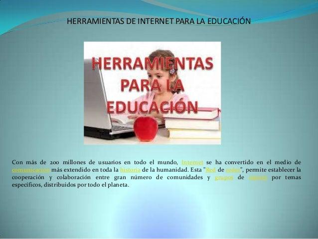 HERRAMIENTAS DE INTERNET PARA LA EDUCACIÓN  Con más de 200 millones de usuarios en todo el mundo, Internet se ha convertid...