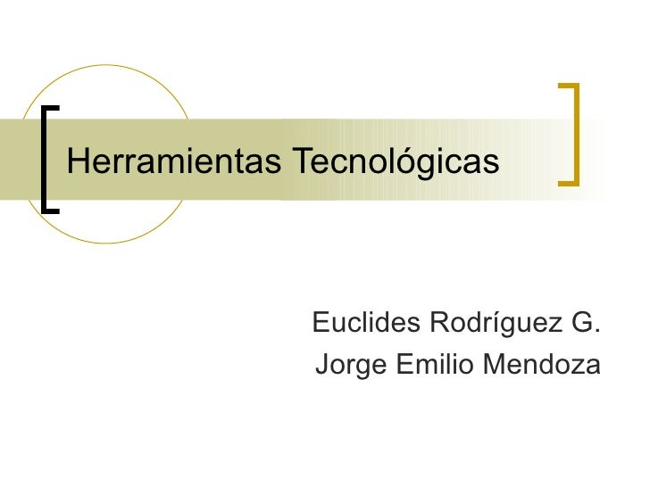 Herramientas Tecnológicas Euclides Rodríguez G. Jorge Emilio Mendoza