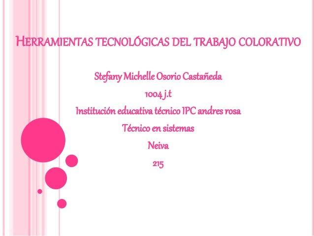 HERRAMIENTAS TECNOLÓGICAS DEL TRABAJO COLORATIVO StefanyMichelleOsorio Castañeda 1004 j.t Institución educativa técnicoIPC...