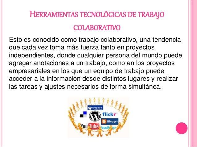 HERRAMIENTAS TECNOLÓGICAS DE TRABAJO COLABORATIVO Esto es conocido como trabajo colaborativo, una tendencia que cada vez t...