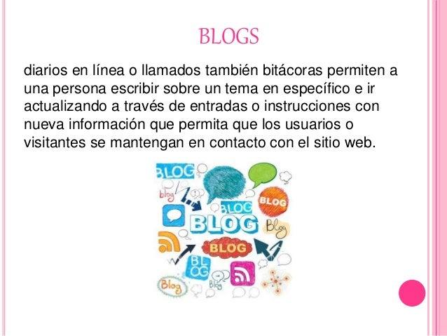 BLOGS diarios en línea o llamados también bitácoras permiten a una persona escribir sobre un tema en específico e ir actua...