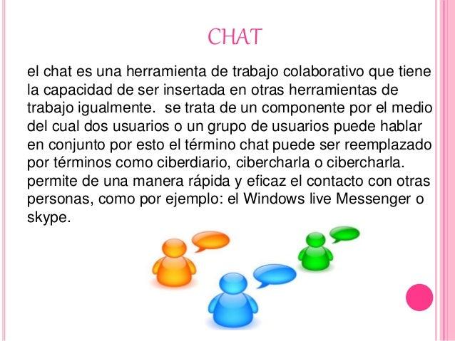CHAT el chat es una herramienta de trabajo colaborativo que tiene la capacidad de ser insertada en otras herramientas de t...