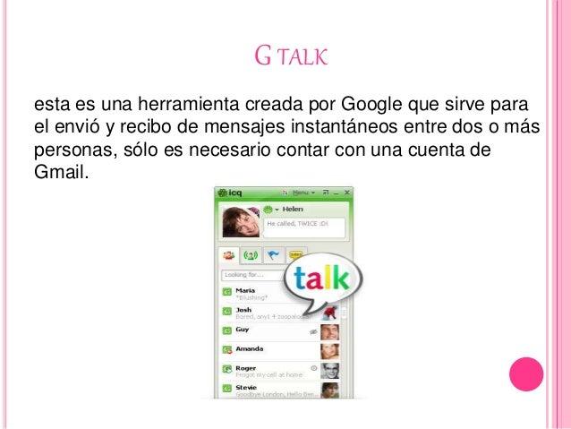 G TALK esta es una herramienta creada por Google que sirve para el envió y recibo de mensajes instantáneos entre dos o más...