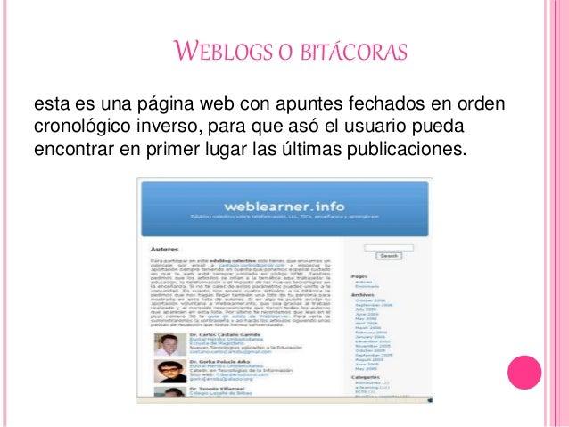 WEBLOGS O BITÁCORAS esta es una página web con apuntes fechados en orden cronológico inverso, para que asó el usuario pued...