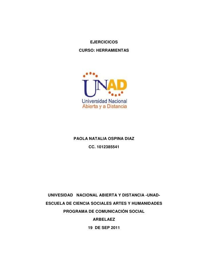 EJERCICICOS <br />CURSO: HERRAMIENTAS<br />PAOLA NATALIA OSPINA DIAZ<br />CC. 1012385541<br />UNIVESIDAD   NACIONAL ABIERT...