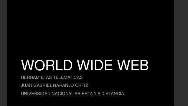 WORLD WIDE WEBHERRAMIETAS TELEMATICASJUAN GABRIEL NARANJO ORTIZUNIVERSIDAD NACIONAL ABIERTA Y A DISTANCIA
