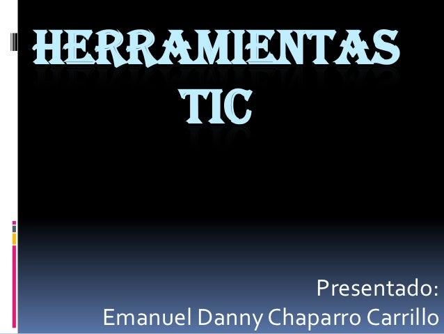 HERRAMIENTAS     TIC                    Presentado:  Emanuel Danny Chaparro Carrillo
