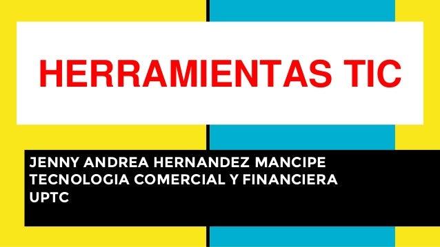 HERRAMIENTAS TIC JENNY ANDREA HERNANDEZ MANCIPE TECNOLOGIA COMERCIAL Y FINANCIERA UPTC