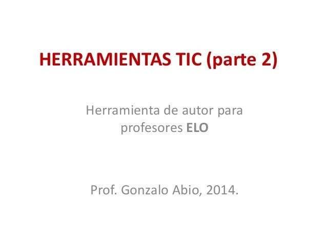 HERRAMIENTAS TIC (parte 2) Herramienta de autor para profesores ELO Prof. Gonzalo Abio, 2014.