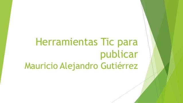 Herramientas Tic para publicar Mauricio Alejandro Gutiérrez